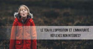 Le TDA/H, opposition et immaturité : une question de réflexes non-intégrés ?